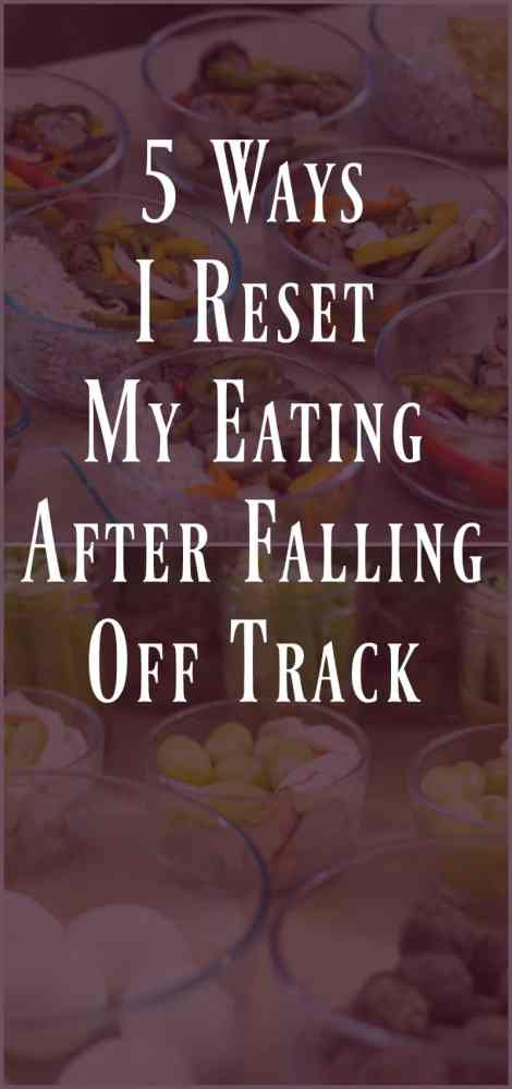 5 Ways I Reset My Eating After Falling Off Track