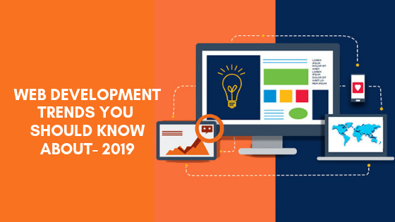 WEB DEVELOPMENT TRENDS YOU SHOULD KNOW ABOUT- 2019