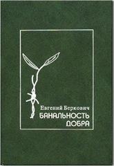 Евгений  Беркович «БАНАЛЬНОСТЬ ДОБРА»
