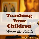 Teaching Your Children About the Saints