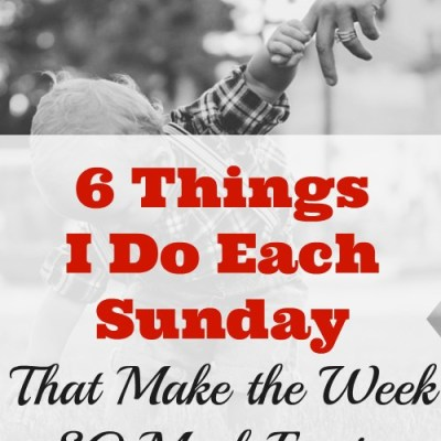 6 Things I Do Each Sunday that Make the Week SO Much Easier