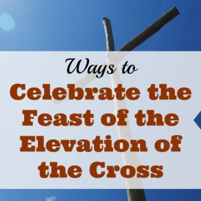 Ways to Celebrate the Feast of the Elevation of the Cross