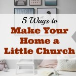 5 Ways to Make Your Home a Little Church