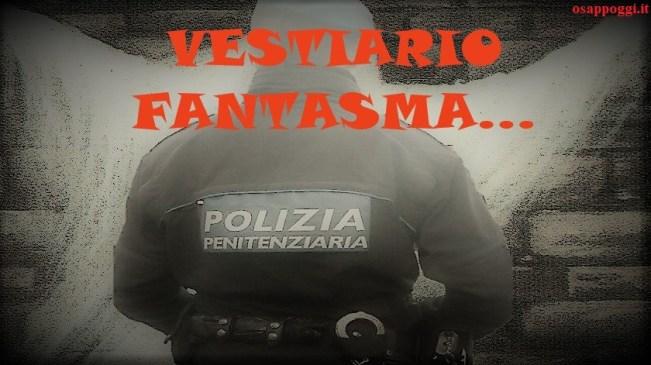 VESTIARIO FANTASMA AL PERSONALE DI POLIZIA PENITENZIARIA – PERMANENZA GRAVISSIMI DISAGI E ASSENZA DI INFORMAZIONI