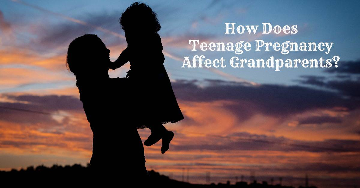 How Does Teenage Pregnancy Affect Grandparents Our