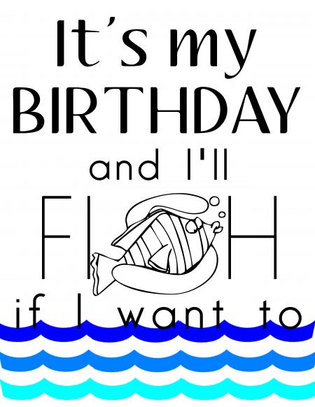 It's my Birthday & I'll FISH if I want to - free printable 8x10 and card
