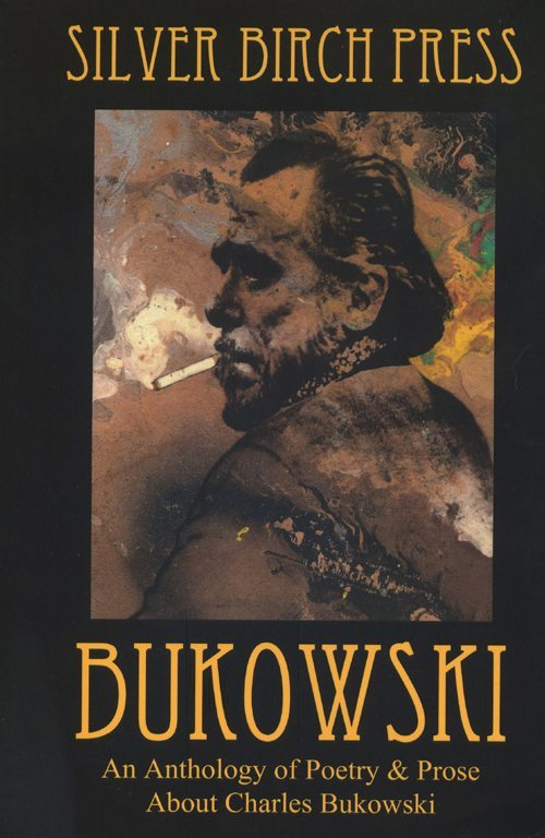 bukowski | an anthology of poetry & prose about charles bukowski | silver birch press