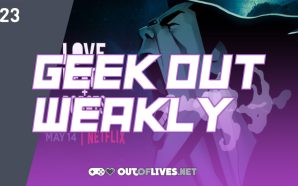 Geek Out Weakly 23 – Love, Death, and Robots vol.…