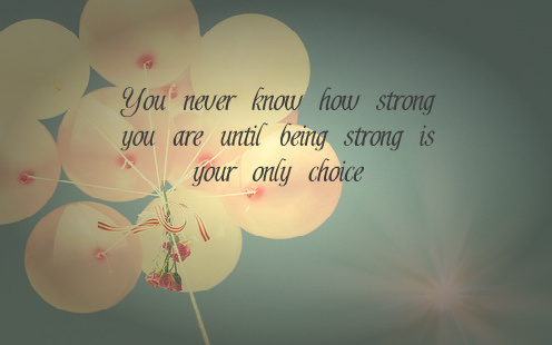 you_never_know_how_strong_you_are_until_being_strong_is_your_only_choice-133898