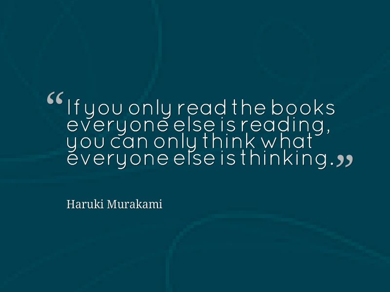 If you only read the books everyone else is reading, you can only think what everyone else is thinking - Haruki Murakami