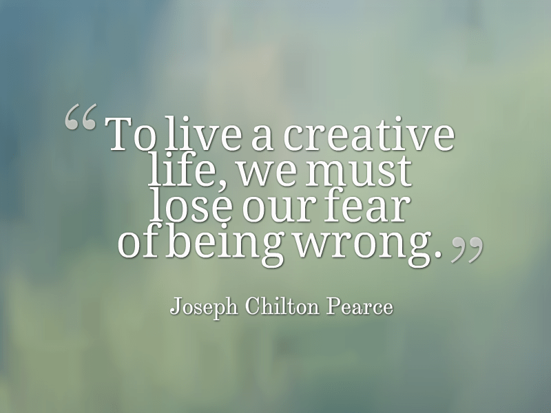 To live a creative life, we must lose our fear of being wrong - Joseph Pearce
