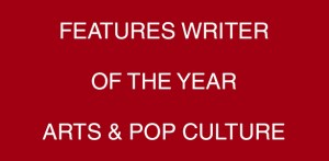 Features Writer Of The Year- Arts & Pop Culture