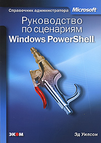 Эд Уилсон Руководство по сценариям Windows PowerShell Windows PowerShell Scripting Guide