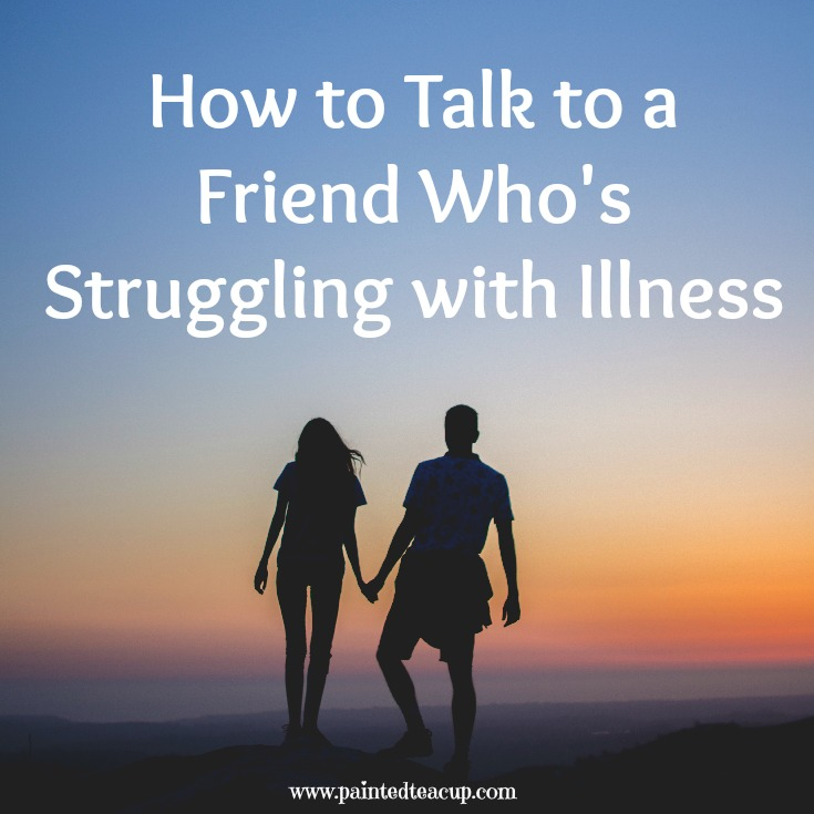 How to Talk to a Friend Who is Struggling with a long term illness. Chronic illness friend. www.paintedteacup.com