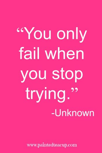"""You only fail when you stop trying."" -Unknown"