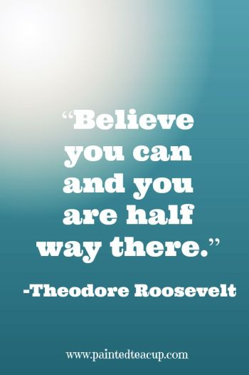 """Believe you can and you are half way there."" – Theodore Roosevelt"