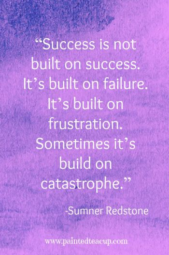 """Success is not built on success. It's built on failure. It's built on frustration. Sometimes it's build on catastrophe."" – Sumner Redstone"
