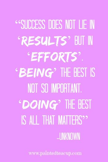 """Success does not lie in 'results' but in 'efforts', 'being' the best is not so important, 'doing' the best is all that matters"" -Unknown"