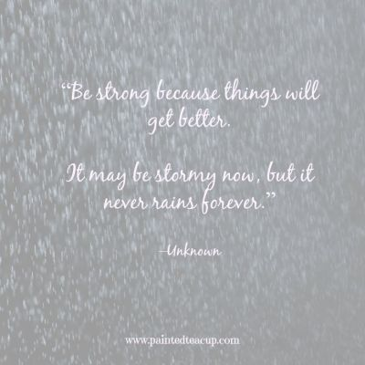 "Quotes to help you conquer a bad day. ""Be strong because things will get better. It may be stormy now, but it never rains forever."" –Unknown www.paintedteacup.com"