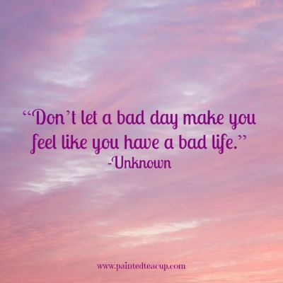 "Quotes to help you conquer a bad day. ""Don't let a bad day make you feel like you have a bad life."" -Unknown www.paintedteacup.com"