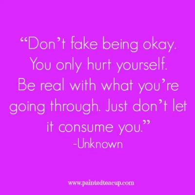 """Don't fake being okay. You only hurt yourself. Be real with what you're going through. Just don't let it consume you."" -Unknown www.paintedteacup.com"