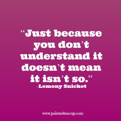 """Just because you don't understand it doesn't mean it isn't so."" –Lemony Snicket www.paintedteacup.com"