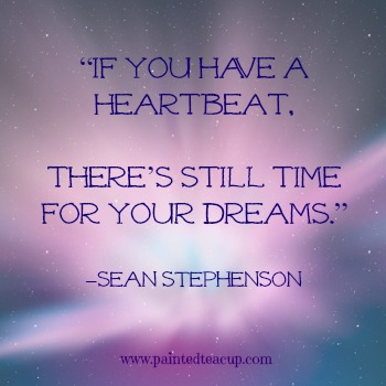 "23 Quotes to inspire you to follow your dreams. ""If you have a heartbeat, there's still time for your dreams."" –Sean Stephenson"