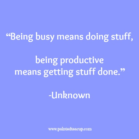 """""""Being busy means doing stuff, being productive means getting stuff done."""" -Unknown. 12 Productivity quotes. www.paintedteacup.com"""