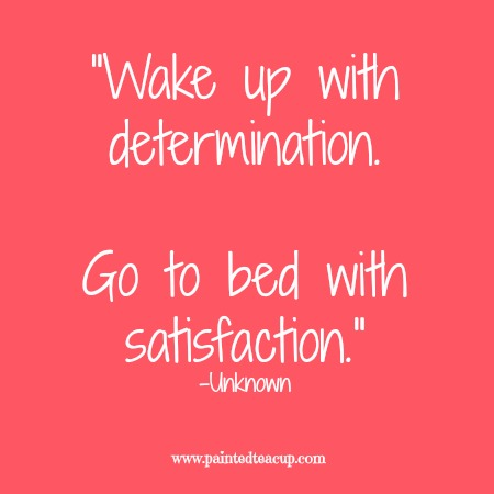 """""""Wake up with determination. Go to bed with satisfaction. 12 Productivity quotes. www.paintedteacup.com"""