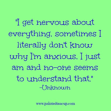 I get nervous about everything, sometimes I literally don't know why I'm anxious, I just am and no-one seems to understand that. -Unknown