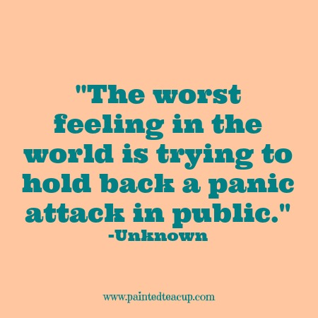 The worst feeling in the world is trying to hold back a panic attack in public. -Unknown