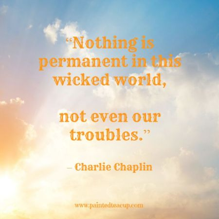 "15 Quotes for When You Are Feeling Stressed Out. ""Nothing is permanent in this wicked world, not even our troubles."" – Charlie Chaplin"