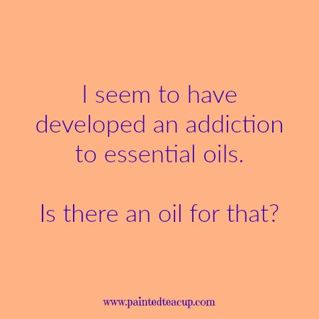 I seem to have developed an addiction to essential oils. Is there an oil for that? Essential oil quotes you are sure to love!
