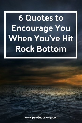 Here are 6 quotes to encourage you and bring you hope when you are feeling frustrated, overwhelmed and feel like you've hit rock bottom. Mental health quotes | rock bottom quotes | quotes about hope | quotes about change