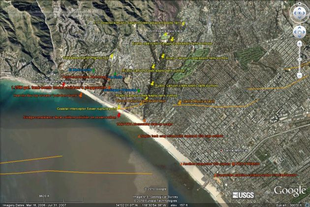"Pollution Causality - Google Earth shot from 8620'. The Coastal Interceptor Sewer (CIS) runs along the Los Angeles County shoreline from Malibu to El Segundo. Orange lines designate earthquake faults known to exist (since 1930) prior to the initiation of the California State Geologist's Seismic Hazards Mapping Program (1990). This July 31, 2007 satellite shot clearly shows the CIS rupture-point from the 1994 6.0-Richter upthrusting shear-jolt at the Potrero Canyon earthquake fault line and the subsequent amount of crap along the shoreline sitting on the ocean bottom 13 years after the Northridge earthquake! Orange line from USGS earthquake software app can be seen to continue across the Huntington Palisades neighborhood, the fissure (like a sidewalk crack with liquid crap flowing into it) ending at Rustic Canyon creek. This evidence was presented to the L.A. City Attorney, Councilman Bill Rosendahl's office and the BOE in April, June and August of 2010. Three additional faults are located in the City of Santa Monica. Note the pollution fan at the outflow from the two dozen+ 70-year-old septic tanks located adjacent Rustic Canyon creek/West Channel Road & Chautauqua in Pacific Palisades. Note also a much larger, darker pollution fan at PCH & Wilshire in Santa Monica extending across the sand into the ocean. Internally PVC slip-sleeving the CIS in the aftermath of Northridge would have prevented this ongoing environmental catastrophy. Thus, two major pollution sources, old, non-maintained septic tanks near a BOS-designated ""303d impaired river"", Rustic Canyon creek, plus multiple (estimated a 100+) breaks in the constantly overloaded 39"" diameter 1924 Coastal Interceptor Sewer laid underneath PCH ARE the 81% of so-called ""UNKNOWN SOURCES"" the NRDC speaks of in their Testing the Waters reports of 2009 & 2010. Note also so-called ""stormwater runoff"" which the NRDC designates as a ""3% (only) causal pollution source"" is supposed to be captured in a 1.25 million gallon, underground cement enclosure similar in its bomb-vessel suitability to the basement of the Murrah Federal Building in Oklahoma City made infamous wherein Timothy McVeigh a home-grown terrorist killed 169 Americans. The sole surface entrance to this 66'W x 159'L x 30'D most-times-empty potential ""Clear and Present Danger"" terrorist tank-as-a-bomb-vessel target will be via an unsecured, readily accessable 2' x 2' grating in Temescal Canyon Park's children's playground area. Construction of this first-of-its-kind enclosure is the 2001 brainchild of the former Principal Sanitary Engineer now L.A. City Engineer. This project was approved by the Los Angeles City Council in March 2010. Additionally, per BOSS and BOE requests approved by the LA Public Works & City Council, previously restricted, vastly over-weight construction vehicles have now been allowed onto all of Los Angeles' streets in unpresidented numbers. Eighty-seven years and thousands of trips on PCH by these these over-weight construction vehicles have crushed the Coastal Interceptor Sewer 20' past the exit of the McClure Tunnel on the I-10. Feel the dip as you drive over it going either way! Similar sewer crush points can also be seen and felt as one drives on Temescal Canyon Road above where the Temescal Canyon Park Stormwater diversion/ stormwater water recycling facility is scheduled to be built."