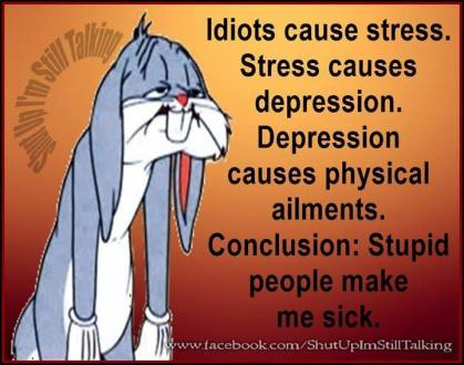 Idiots cause stress. Stress causes depression. Depression causes physical ailments. Conclusion: Stupid people make me sick.