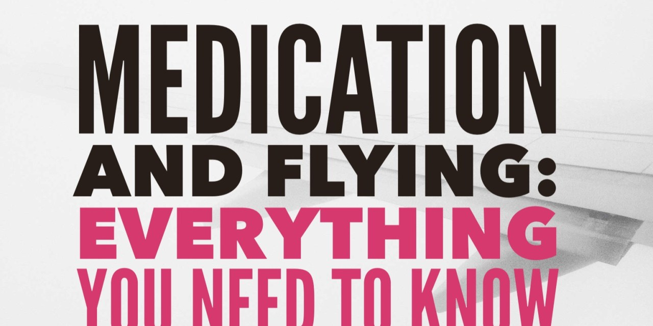 Flying with Medication: Everything you need to know