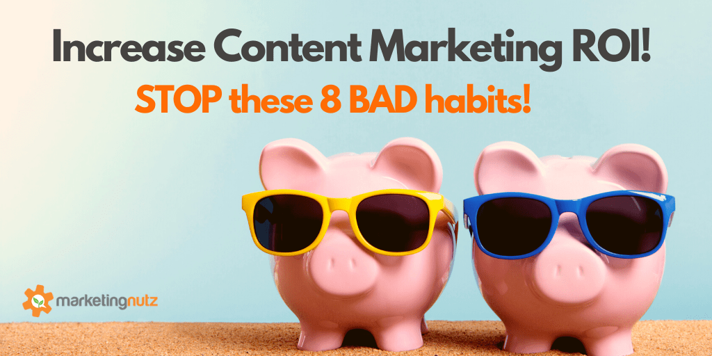 Increase Content Marketing ROI by Stopping These 8 Bad Habits