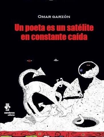 Un poeta es un satélite en constante caída - Omar Garzón - Mario Torres Duarte - Carlos Andrés Almeyda - Casabe - Senderos Editores
