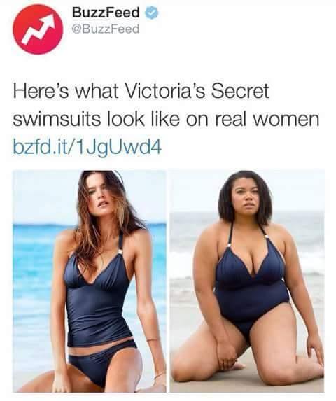 """BuzzFeed: Así es como los trajes de baño de Victoria Secret se ven en mujeres reales. Es difícil describir esto, una mujer real es gorda, porque han creído que despreciar a las delgadas le da valor a las gordas, su razonamiento es tan bajo que no le hace ningún favor a las gordas. Ambas mujeres son lindas, y seguro tienen grandes cualidades, dar privilegio a una no es una """"lucha"""", no es argumento, no es aporte para avanzar. Y claro, lo OBVIO, la mujer delgada también es real, existen muchas, como la que está modelando el traje de baño, ignorantes. La paranoia es tan grande, que medios masivos como BuzzFeed dan gala de la irracionalidad con orgullo."""