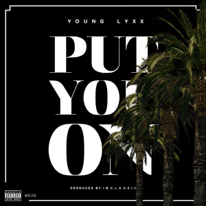 Young Lyxx Drops New Joint Called Put You On Produced By IBC Classic
