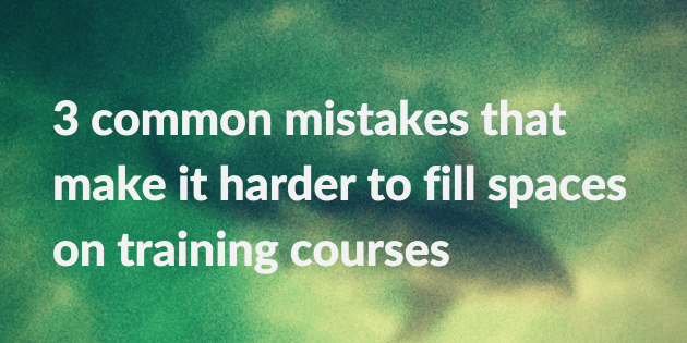 3 common mistakes that make it harder to fill spaces on training courses