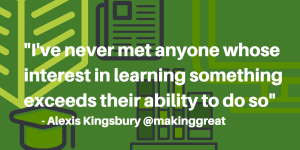 I've never met anyone whose interest in learning something exceeds their ability to do so
