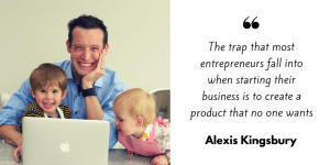 The trap that most entrepreneurs fall into when starting their business is to create a product that no one wants - Alexis Kingsbury