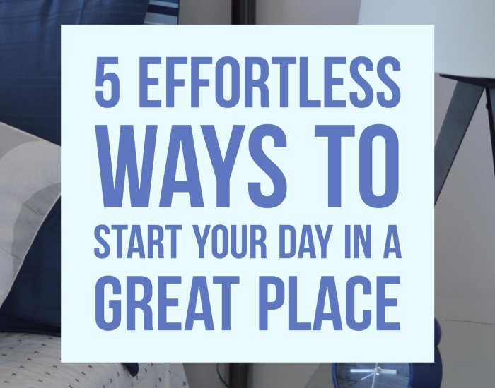 5 Effortless ways to start your day in a great place