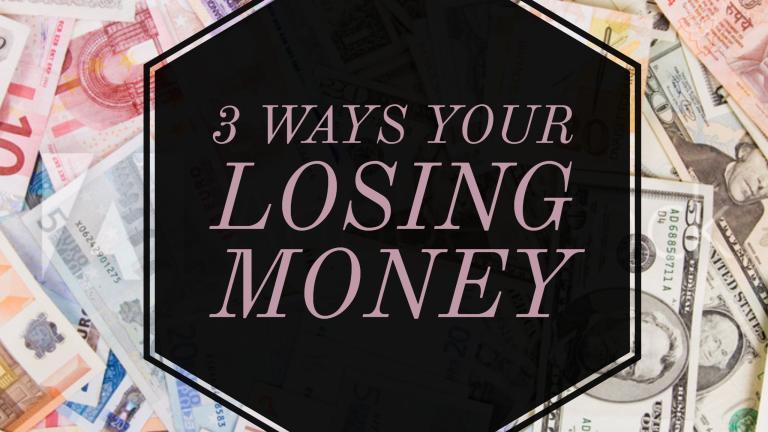 3 Ways you're losing money