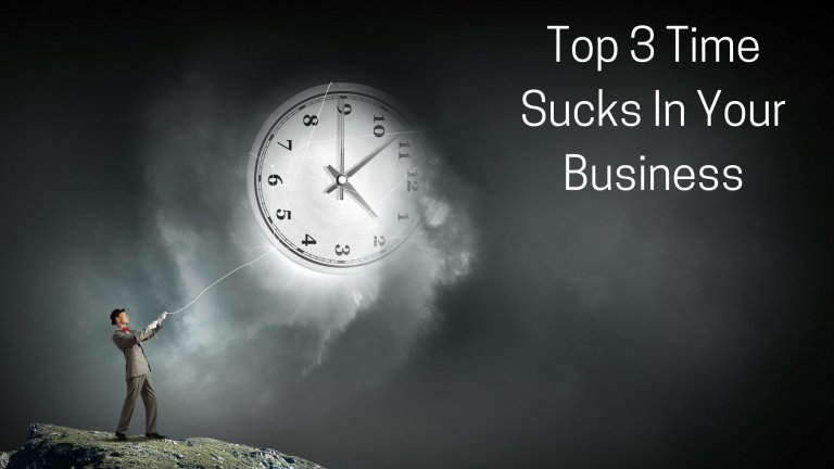 Top 3 Time Sucks In Your Business