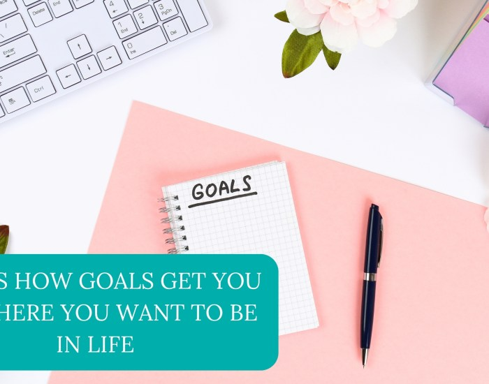 This is How Goals Get You to Where You Want to be in Life