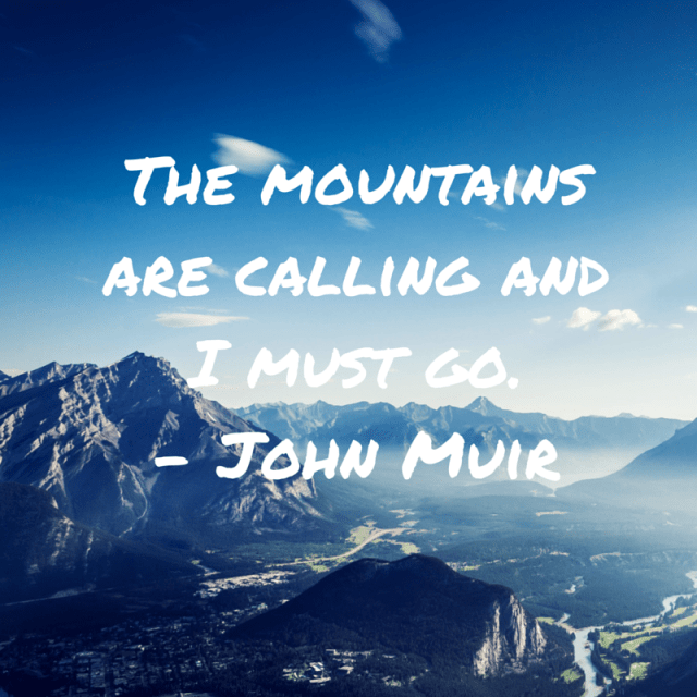 The mountains are calling and I must go.- John Muir