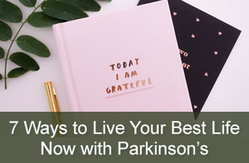 7 Ways to Live Your Best Life Now with Parkinson's